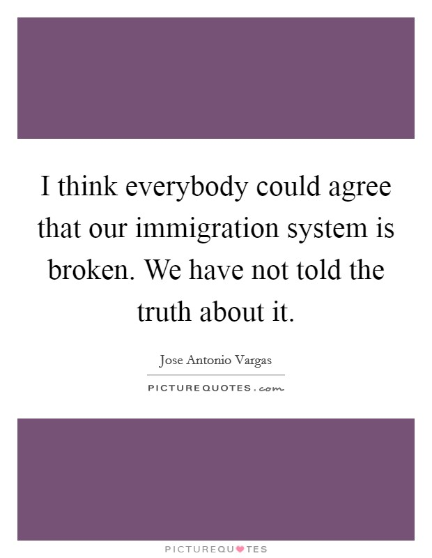 I think everybody could agree that our immigration system is broken. We have not told the truth about it Picture Quote #1