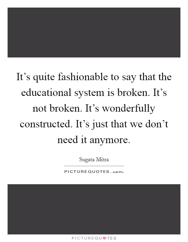 It's quite fashionable to say that the educational system is broken. It's not broken. It's wonderfully constructed. It's just that we don't need it anymore Picture Quote #1
