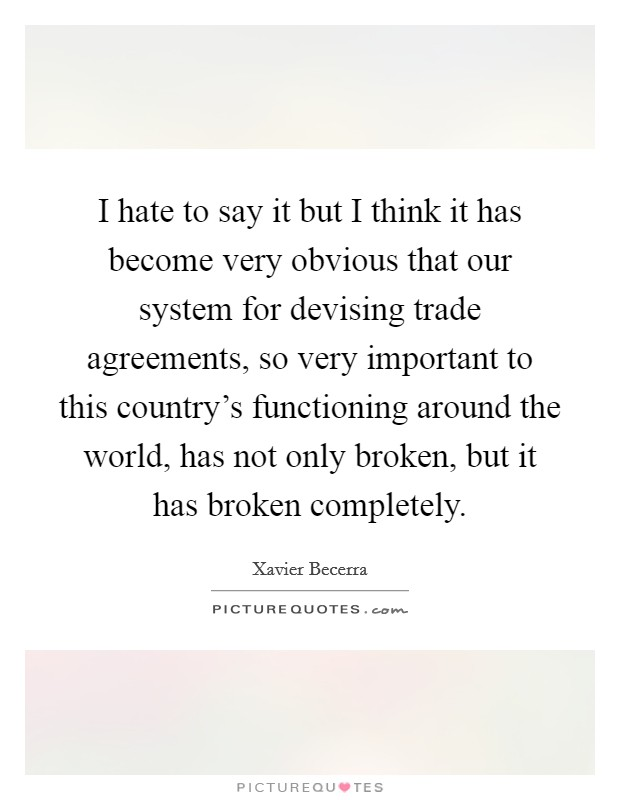 I hate to say it but I think it has become very obvious that our system for devising trade agreements, so very important to this country's functioning around the world, has not only broken, but it has broken completely Picture Quote #1