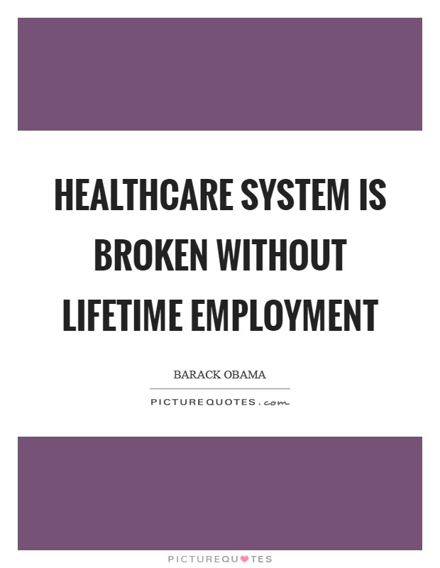 Healthcare system is broken without lifetime employment Picture Quote #1