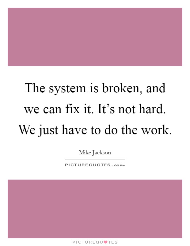The system is broken, and we can fix it. It's not hard. We just have to do the work Picture Quote #1