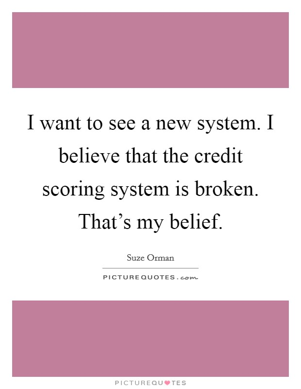 I want to see a new system. I believe that the credit scoring system is broken. That's my belief Picture Quote #1