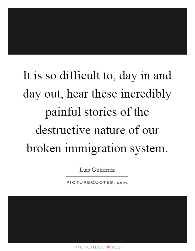 It is so difficult to, day in and day out, hear these incredibly painful stories of the destructive nature of our broken immigration system Picture Quote #1