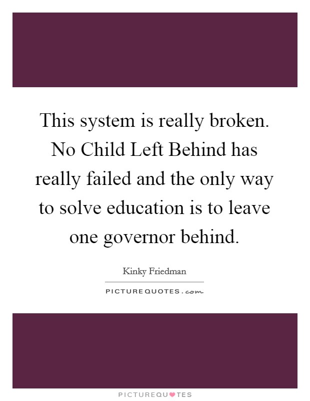 This system is really broken. No Child Left Behind has really failed and the only way to solve education is to leave one governor behind Picture Quote #1