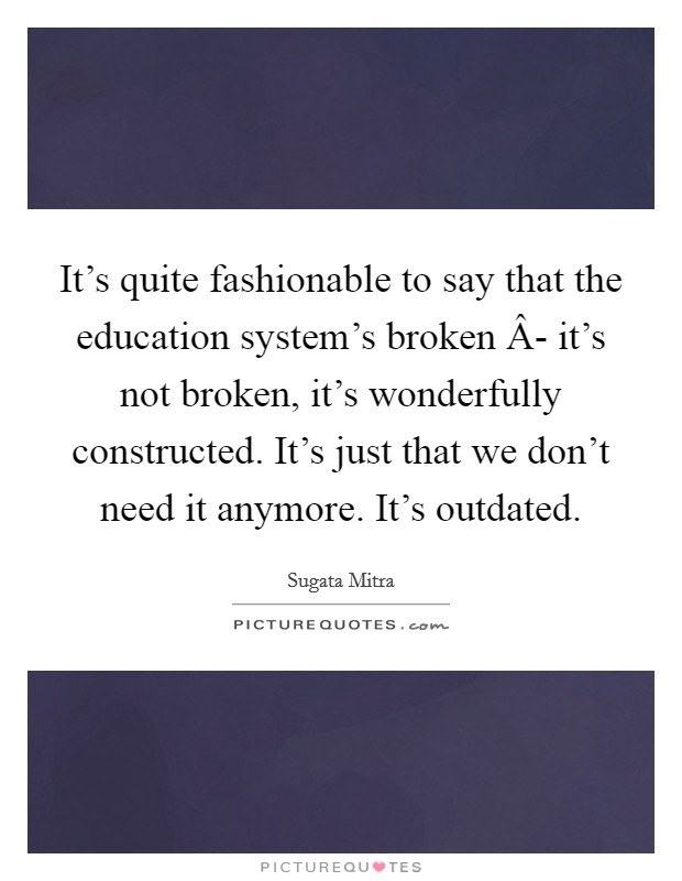It's quite fashionable to say that the education system's broken Â- it's not broken, it's wonderfully constructed. It's just that we don't need it anymore. It's outdated Picture Quote #1