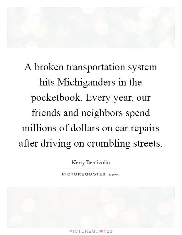 A broken transportation system hits Michiganders in the pocketbook. Every year, our friends and neighbors spend millions of dollars on car repairs after driving on crumbling streets Picture Quote #1