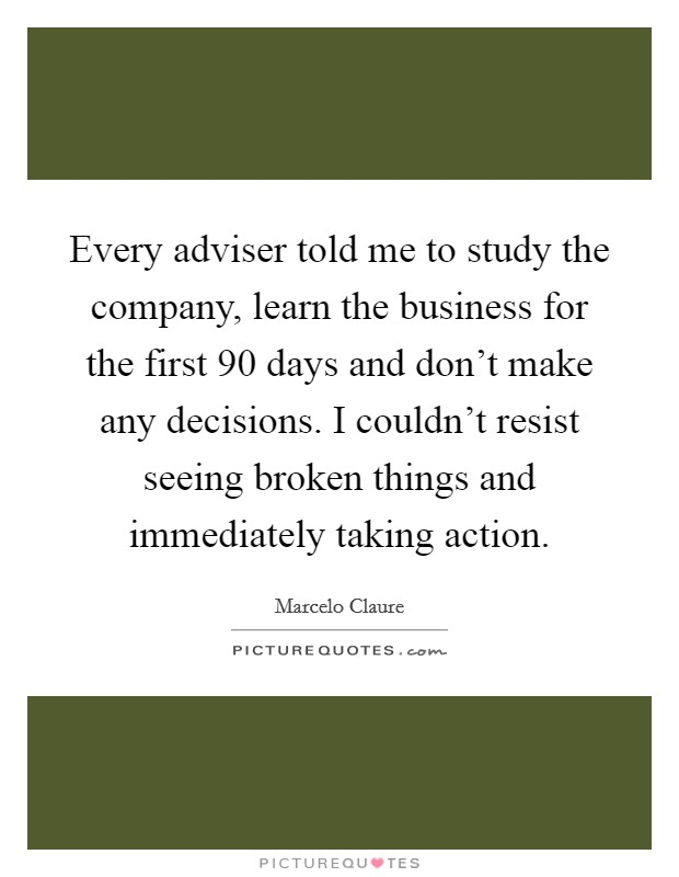 Every adviser told me to study the company, learn the business for the first 90 days and don't make any decisions. I couldn't resist seeing broken things and immediately taking action Picture Quote #1