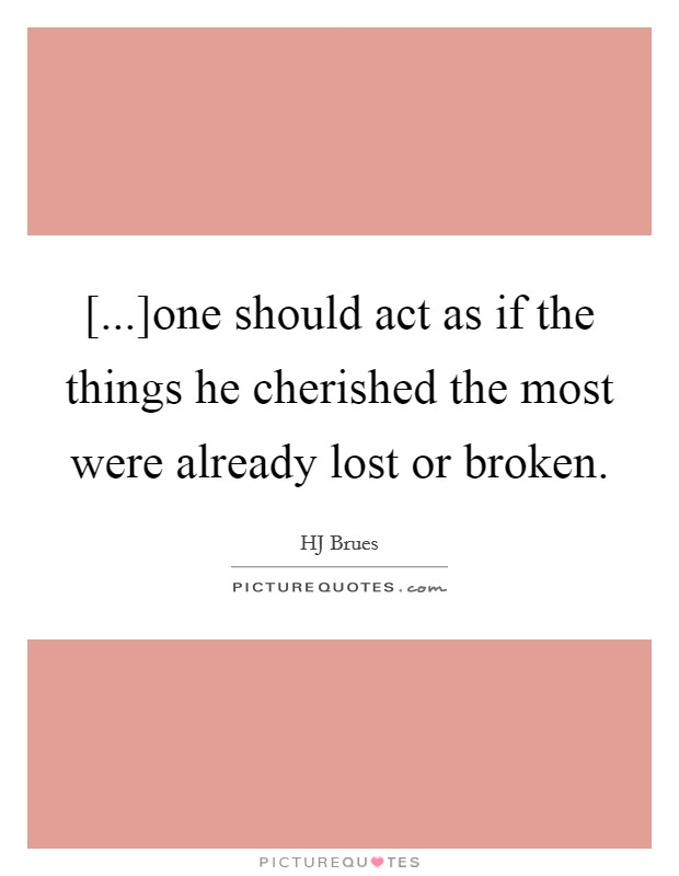 [...]one should act as if the things he cherished the most were already lost or broken Picture Quote #1
