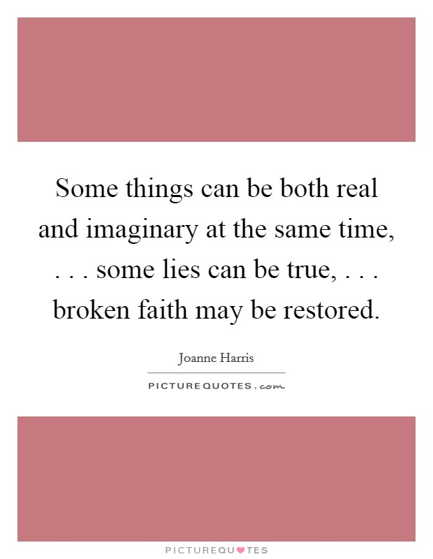 Some things can be both real and imaginary at the same time, . . . some lies can be true, . . . broken faith may be restored Picture Quote #1