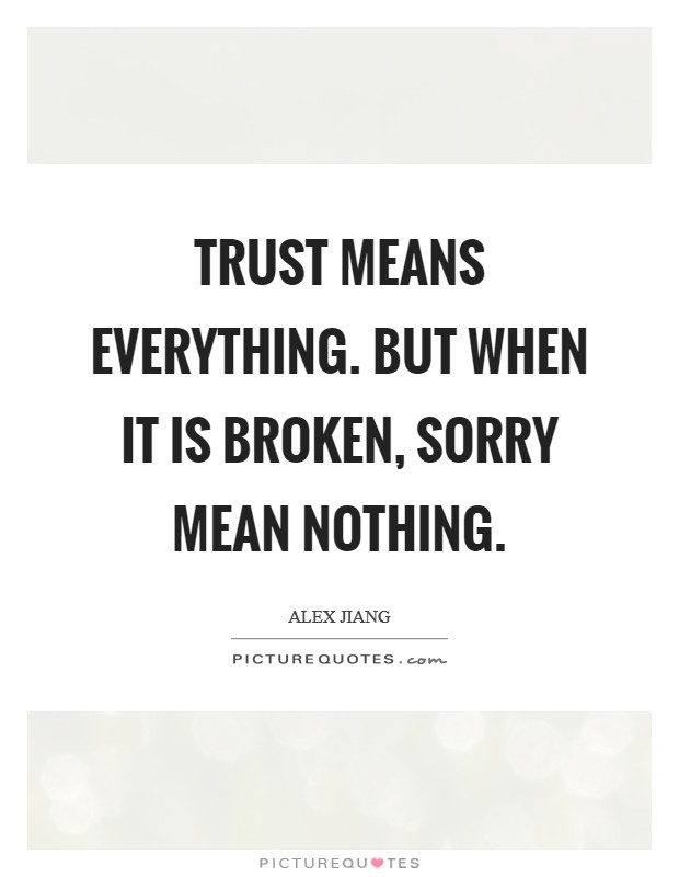 When Trust Is Broken Sorry Means Nothing Quotes: Broken Trust Quotes & Sayings