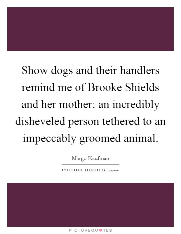 Show dogs and their handlers remind me of Brooke Shields and her mother: an incredibly disheveled person tethered to an impeccably groomed animal Picture Quote #1