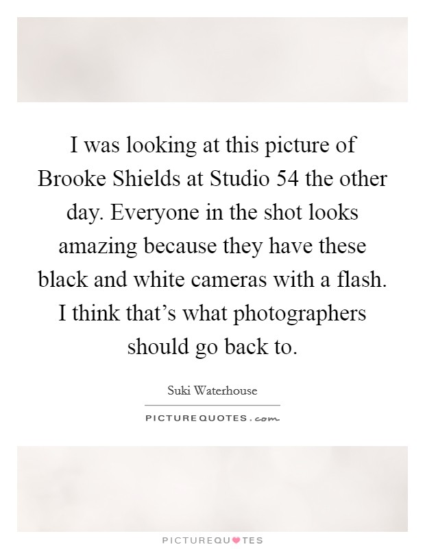 I was looking at this picture of Brooke Shields at Studio 54 the other day. Everyone in the shot looks amazing because they have these black and white cameras with a flash. I think that's what photographers should go back to Picture Quote #1
