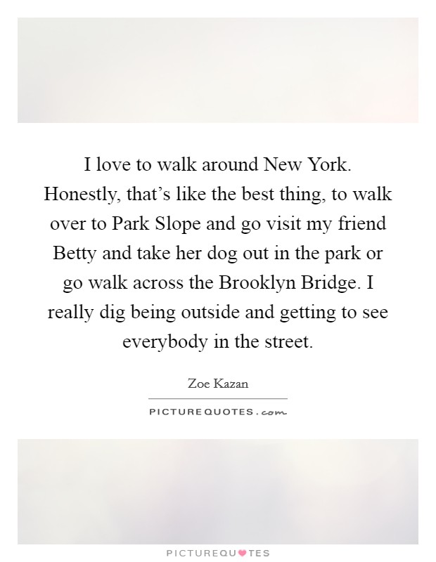I love to walk around New York. Honestly, that's like the best thing, to walk over to Park Slope and go visit my friend Betty and take her dog out in the park or go walk across the Brooklyn Bridge. I really dig being outside and getting to see everybody in the street Picture Quote #1