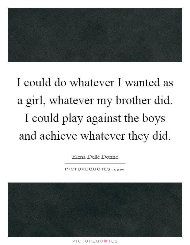 I could do whatever I wanted as a girl, whatever my brother did. I could play against the boys and achieve whatever they did Picture Quote #1