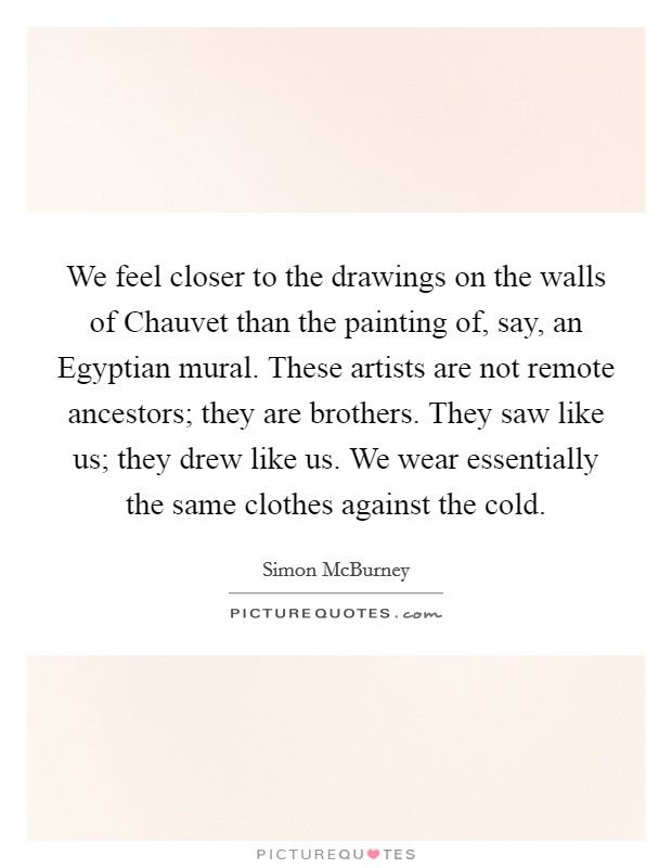 We feel closer to the drawings on the walls of Chauvet than the painting of, say, an Egyptian mural. These artists are not remote ancestors; they are brothers. They saw like us; they drew like us. We wear essentially the same clothes against the cold Picture Quote #1