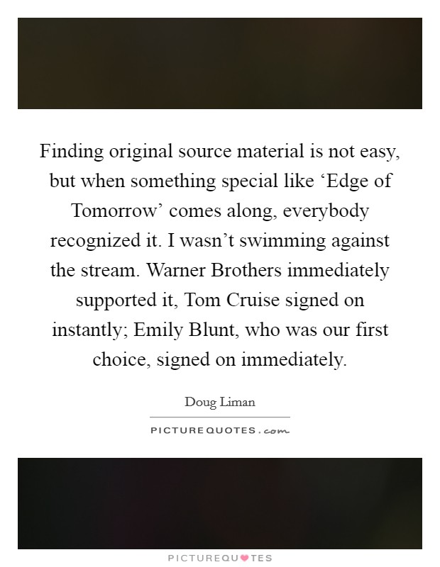 Finding original source material is not easy, but when something special like 'Edge of Tomorrow' comes along, everybody recognized it. I wasn't swimming against the stream. Warner Brothers immediately supported it, Tom Cruise signed on instantly; Emily Blunt, who was our first choice, signed on immediately Picture Quote #1