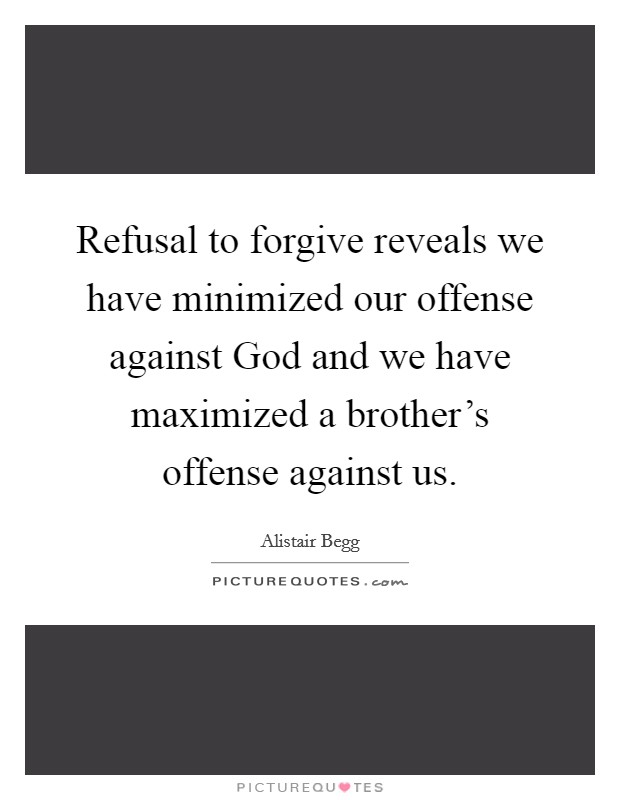 Refusal to forgive reveals we have minimized our offense against God and we have maximized a brother's offense against us Picture Quote #1