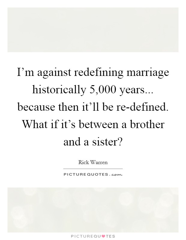 I'm against redefining marriage historically 5,000 years... because then it'll be re-defined. What if it's between a brother and a sister? Picture Quote #1