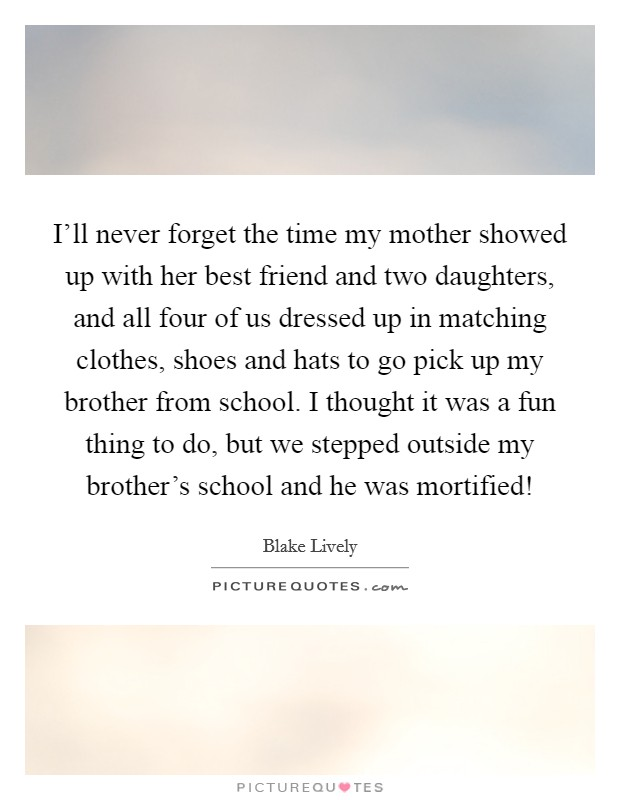 I'll never forget the time my mother showed up with her best friend and two daughters, and all four of us dressed up in matching clothes, shoes and hats to go pick up my brother from school. I thought it was a fun thing to do, but we stepped outside my brother's school and he was mortified! Picture Quote #1