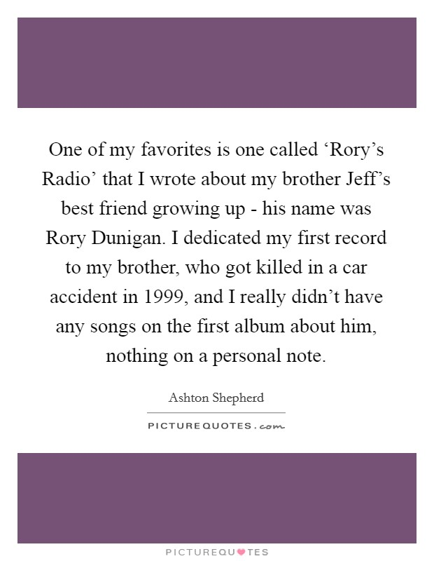 One of my favorites is one called 'Rory's Radio' that I wrote about my brother Jeff's best friend growing up - his name was Rory Dunigan. I dedicated my first record to my brother, who got killed in a car accident in 1999, and I really didn't have any songs on the first album about him, nothing on a personal note Picture Quote #1