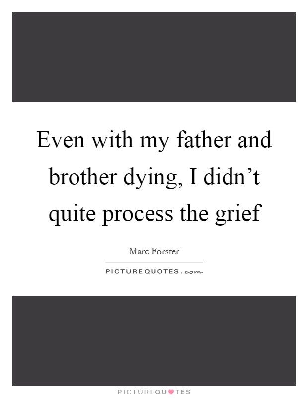 Even with my father and brother dying, I didn't quite process the grief Picture Quote #1
