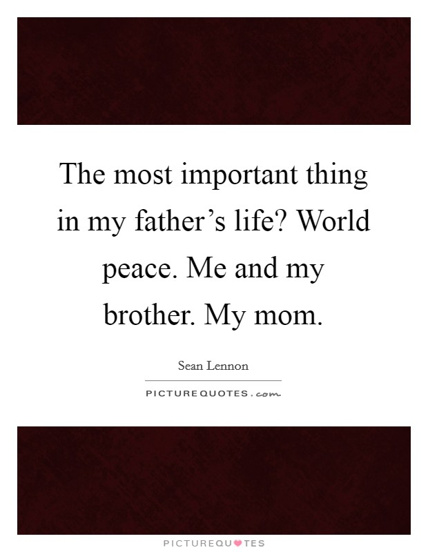 The most important thing in my father's life? World peace. Me and my brother. My mom Picture Quote #1