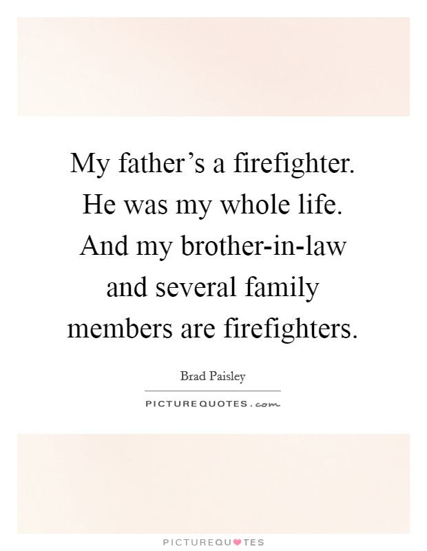 My father's a firefighter. He was my whole life. And my brother-in-law and several family members are firefighters Picture Quote #1