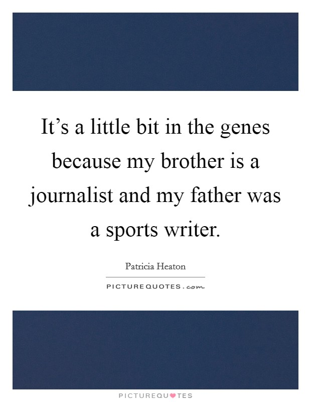 It's a little bit in the genes because my brother is a journalist and my father was a sports writer. Picture Quote #1