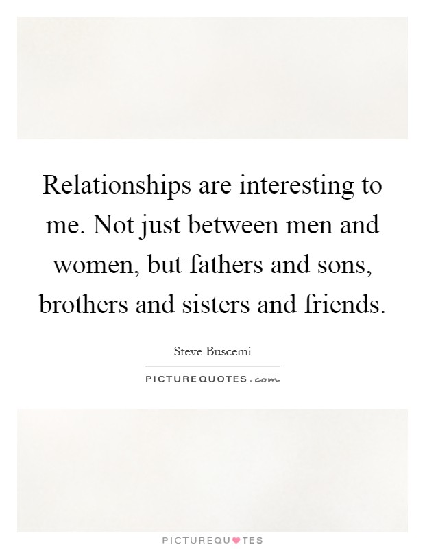 Relationships are interesting to me. Not just between men and women, but fathers and sons, brothers and sisters and friends Picture Quote #1