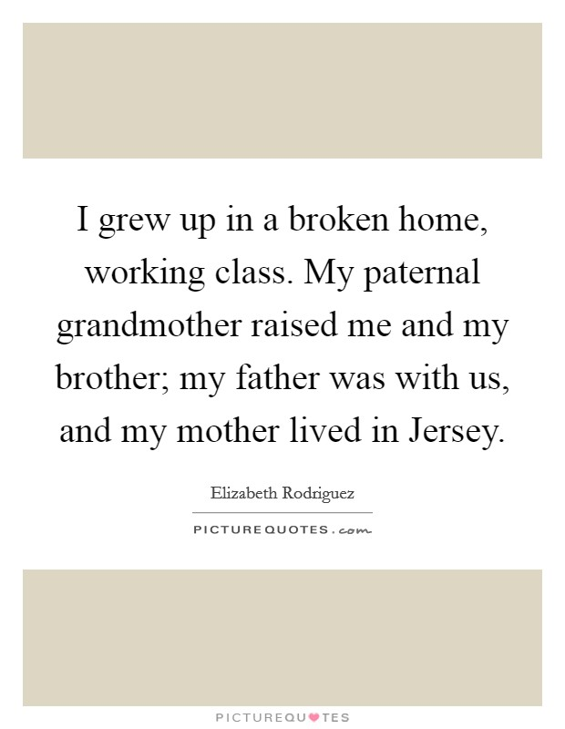 I grew up in a broken home, working class. My paternal grandmother raised me and my brother; my father was with us, and my mother lived in Jersey Picture Quote #1