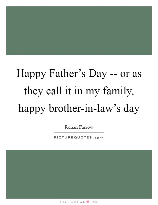 Happy Father's Day -- or as they call it in my family, happy brother-in-law's day Picture Quote #1