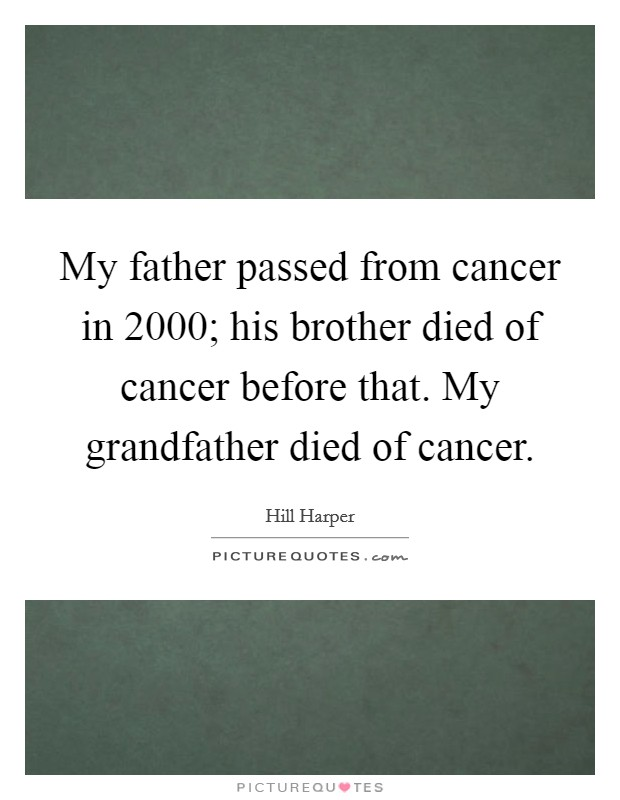 My father passed from cancer in 2000; his brother died of cancer before that. My grandfather died of cancer Picture Quote #1