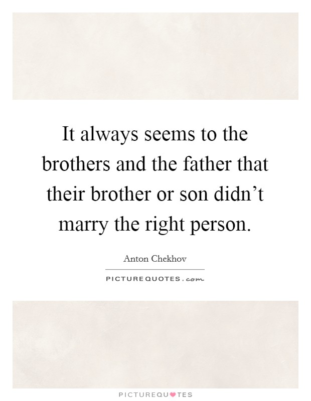It always seems to the brothers and the father that their brother or son didn't marry the right person Picture Quote #1