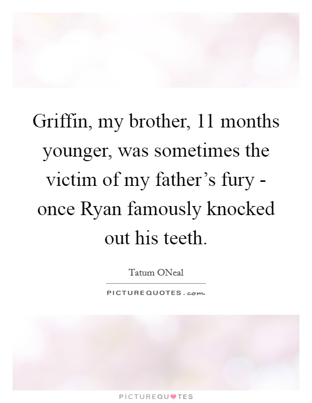 Griffin, my brother, 11 months younger, was sometimes the victim of my father's fury - once Ryan famously knocked out his teeth Picture Quote #1