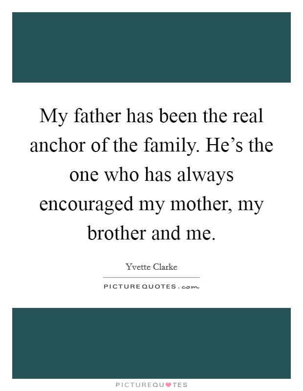 My father has been the real anchor of the family. He's the one who has always encouraged my mother, my brother and me Picture Quote #1