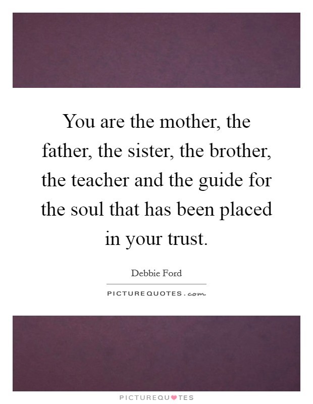 You are the mother, the father, the sister, the brother, the teacher and the guide for the soul that has been placed in your trust Picture Quote #1