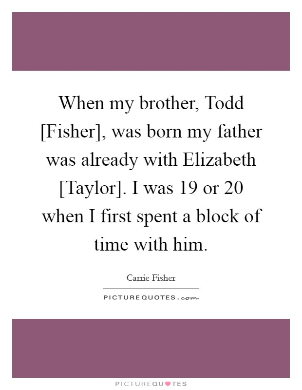 When my brother, Todd [Fisher], was born my father was already with Elizabeth [Taylor]. I was 19 or 20 when I first spent a block of time with him Picture Quote #1