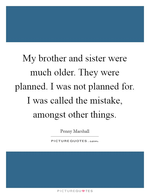 My brother and sister were much older. They were planned. I was not planned for. I was called the mistake, amongst other things Picture Quote #1