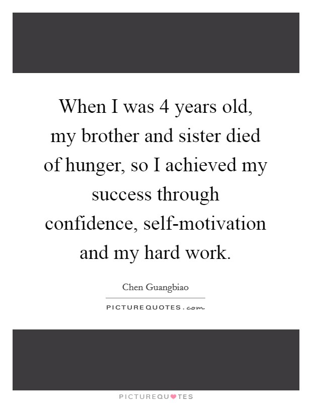 When I was 4 years old, my brother and sister died of hunger, so I achieved my success through confidence, self-motivation and my hard work Picture Quote #1