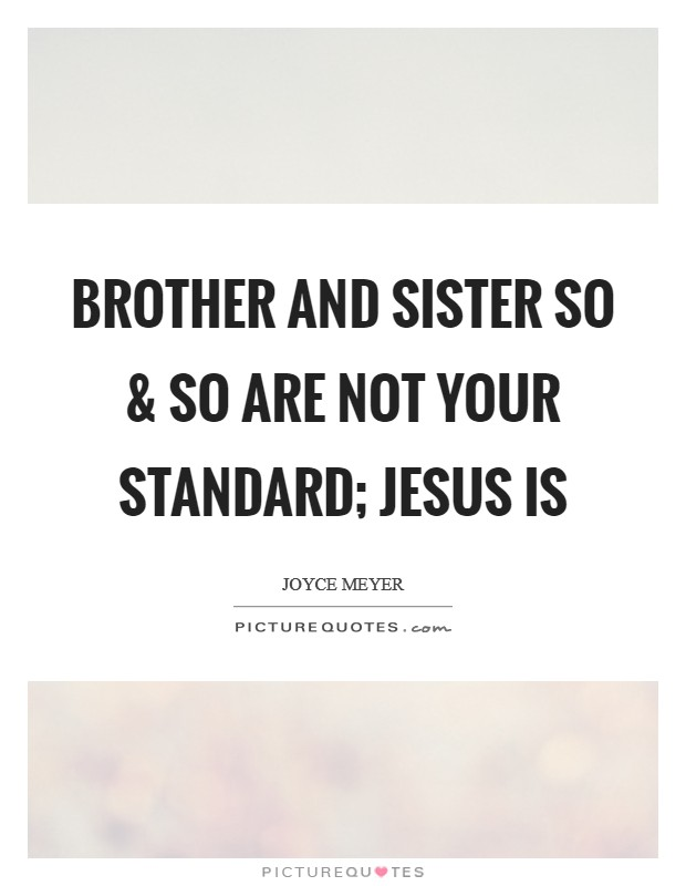 Brother and Sister So and So are not your standard; Jesus is Picture Quote #1