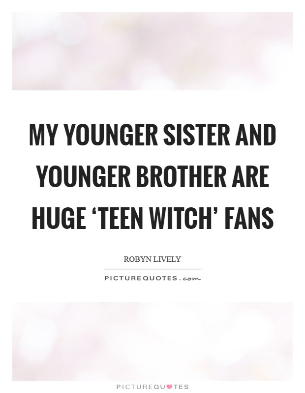 My younger sister and younger brother are huge 'Teen Witch' fans Picture Quote #1