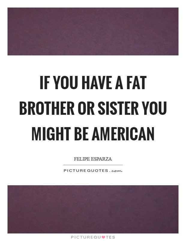 If you have a fat brother or sister you might be American Picture Quote #1