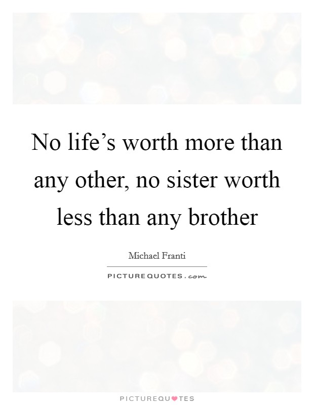 No life's worth more than any other, no sister worth less than any brother Picture Quote #1