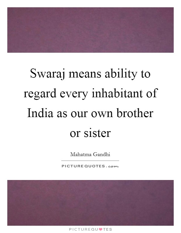 Swaraj means ability to regard every inhabitant of India as our own brother or sister Picture Quote #1