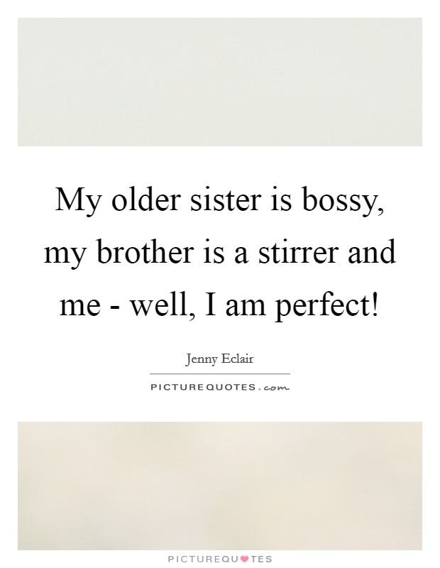 My older sister is bossy, my brother is a stirrer and me - well, I am perfect! Picture Quote #1