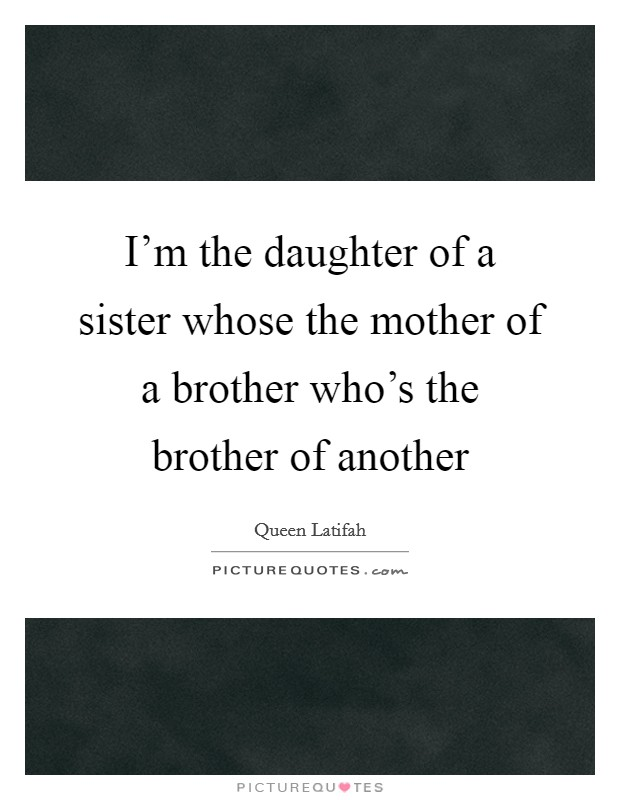 I'm the daughter of a sister whose the mother of a brother who's the brother of another Picture Quote #1