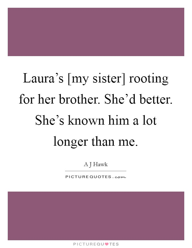 Laura's [my sister] rooting for her brother. She'd better. She's known him a lot longer than me. Picture Quote #1