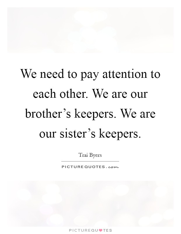 We need to pay attention to each other. We are our brother's keepers. We are our sister's keepers Picture Quote #1