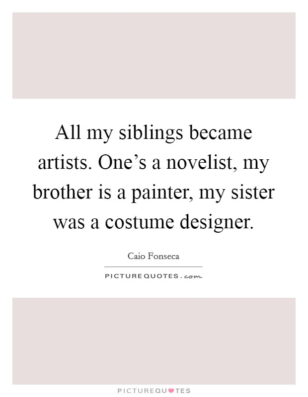 All my siblings became artists. One's a novelist, my brother is a painter, my sister was a costume designer Picture Quote #1