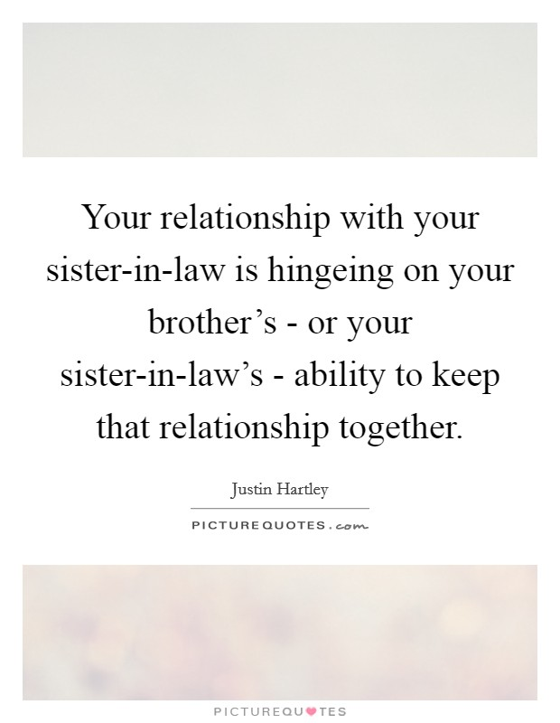 Your relationship with your sister-in-law is hingeing on your brother's - or your sister-in-law's - ability to keep that relationship together Picture Quote #1